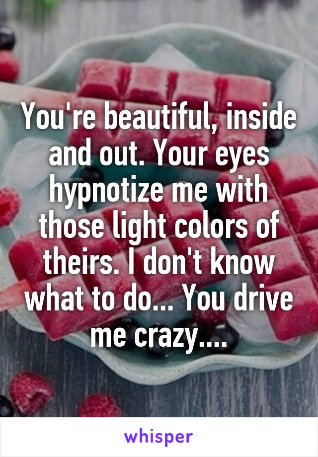 You're beautiful, inside and out. Your eyes hypnotize me with those light colors of theirs. I don't know what to do... You drive me crazy....
