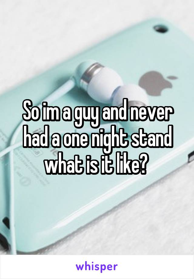 So im a guy and never had a one night stand what is it like?