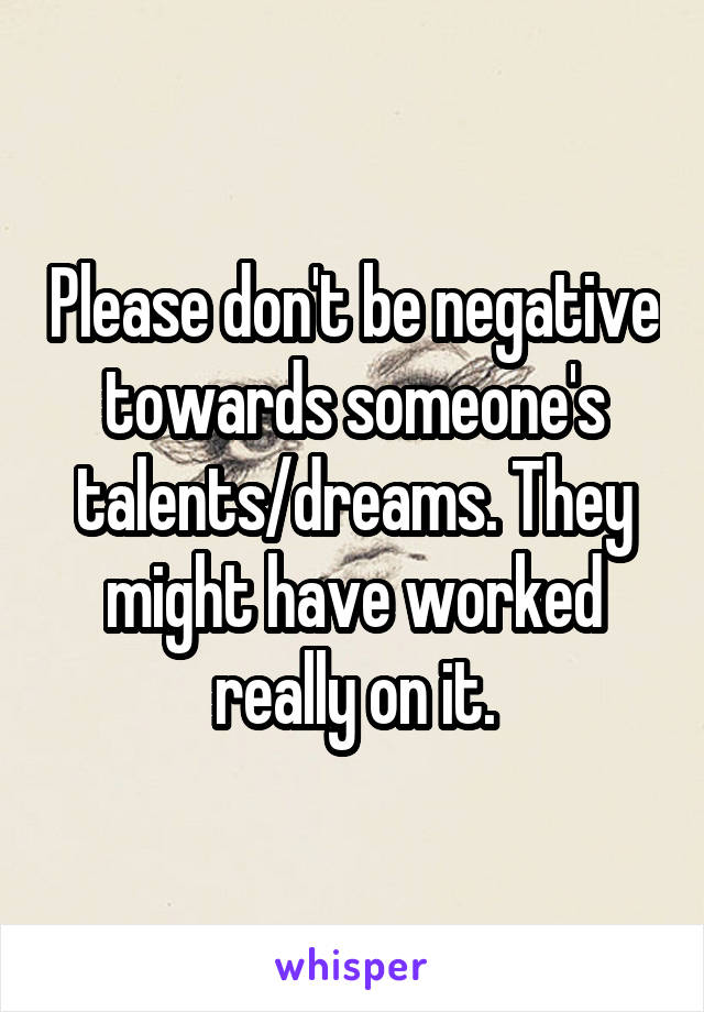Please don't be negative towards someone's talents/dreams. They might have worked really on it.