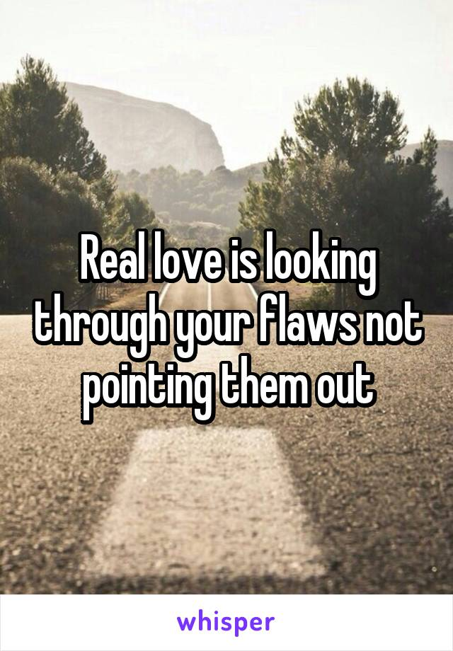 Real love is looking through your flaws not pointing them out