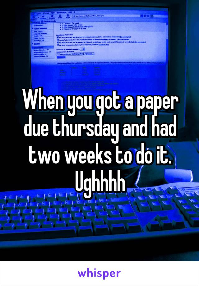 When you got a paper due thursday and had two weeks to do it. Ughhhh