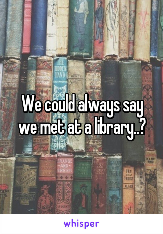 We could always say we met at a library..?