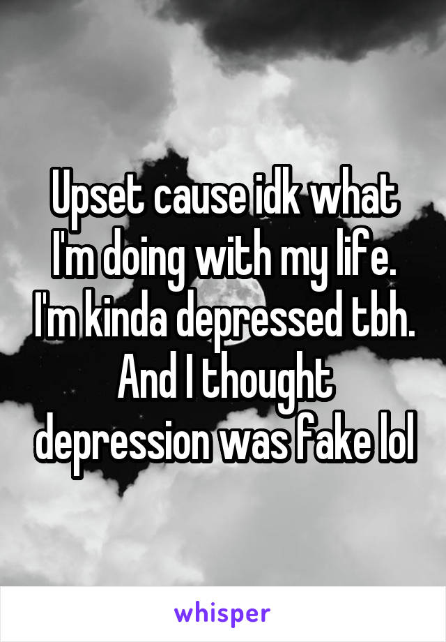 Upset cause idk what I'm doing with my life. I'm kinda depressed tbh. And I thought depression was fake lol