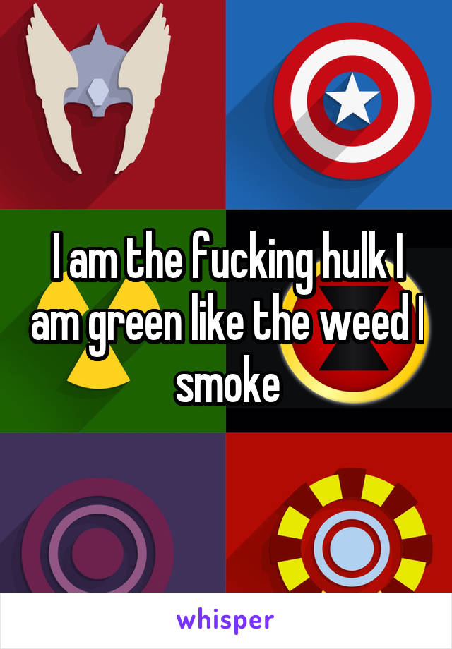 I am the fucking hulk I am green like the weed I smoke