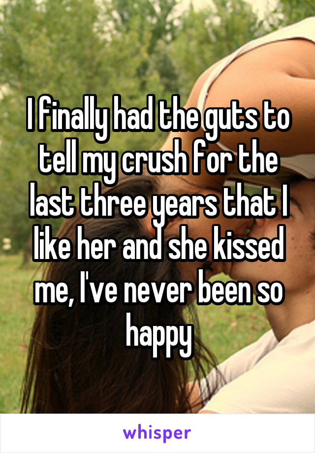 I finally had the guts to tell my crush for the last three years that I like her and she kissed me, I've never been so happy