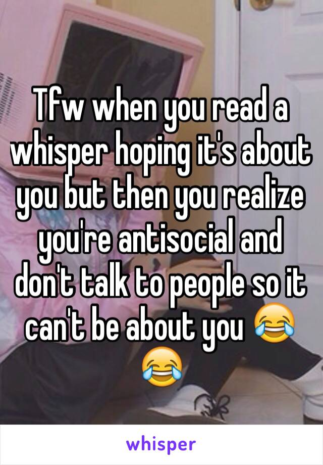Tfw when you read a whisper hoping it's about you but then you realize you're antisocial and don't talk to people so it can't be about you 😂😂