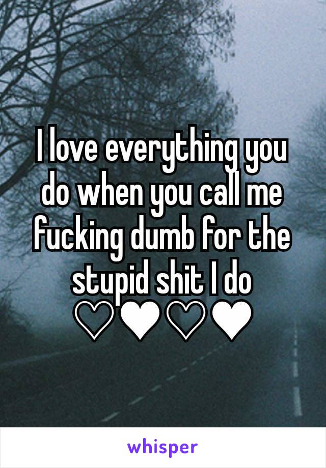 I love everything you do when you call me fucking dumb for the stupid shit I do ♡♥♡♥