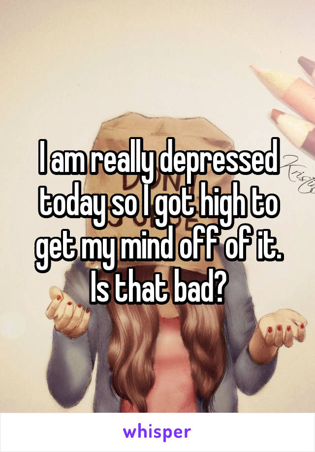 I am really depressed today so I got high to get my mind off of it. Is that bad?