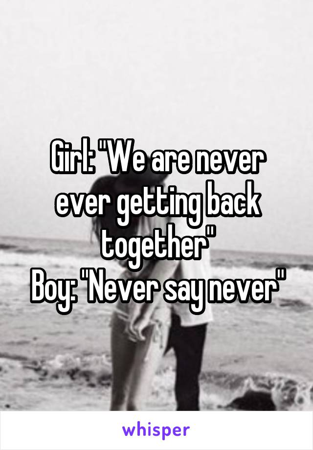 """Girl: """"We are never ever getting back together"""" Boy: """"Never say never"""""""
