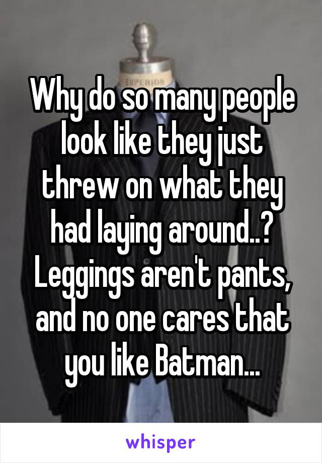 Why do so many people look like they just threw on what they had laying around..? Leggings aren't pants, and no one cares that you like Batman...