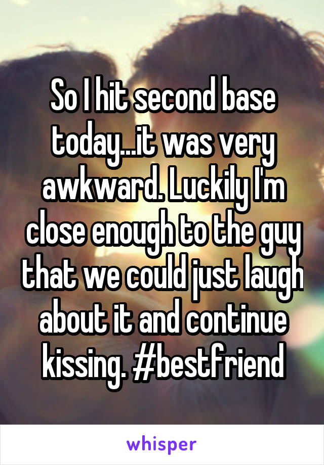 So I hit second base today...it was very awkward. Luckily I'm close enough to the guy that we could just laugh about it and continue kissing. #bestfriend