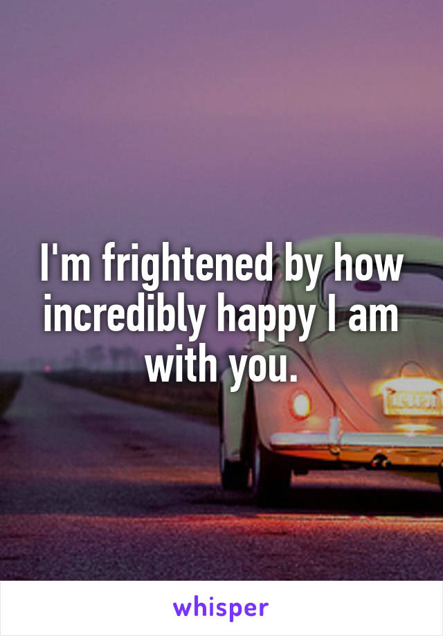 I'm frightened by how incredibly happy I am with you.