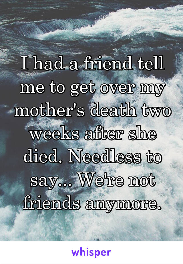 I had a friend tell me to get over my mother's death two weeks after she died. Needless to say... We're not friends anymore.