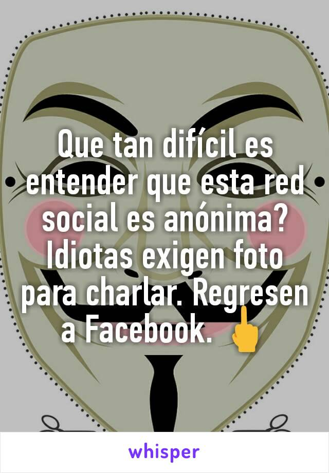 Que tan difícil es entender que esta red social es anónima? Idiotas exigen foto para charlar. Regresen a Facebook. 🖕