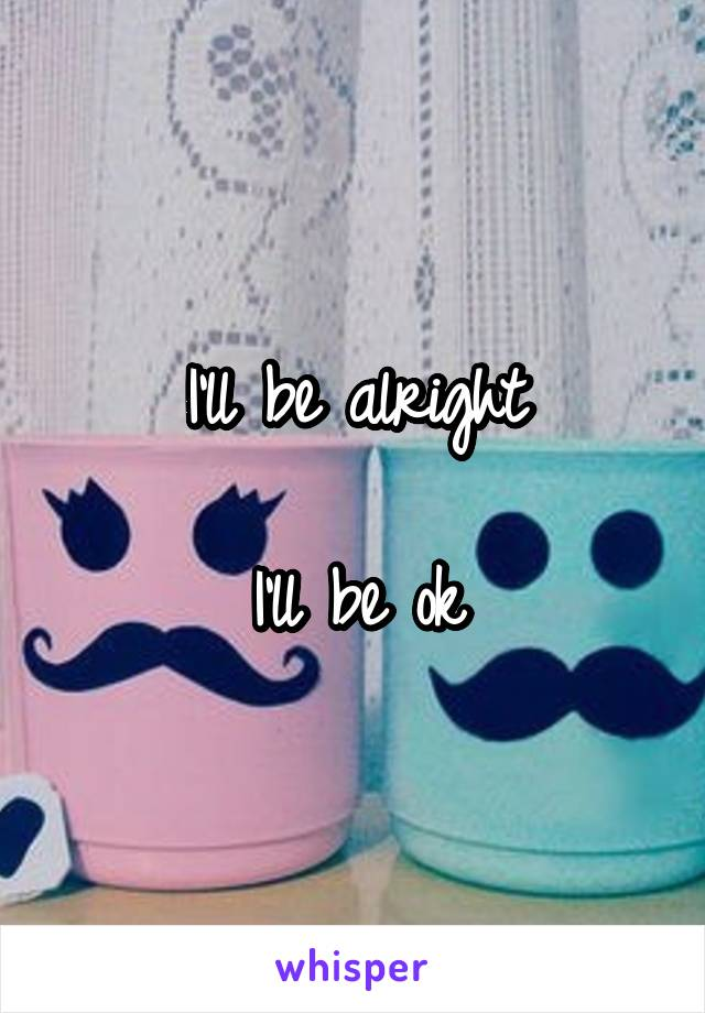 I'll be alright   I'll be ok