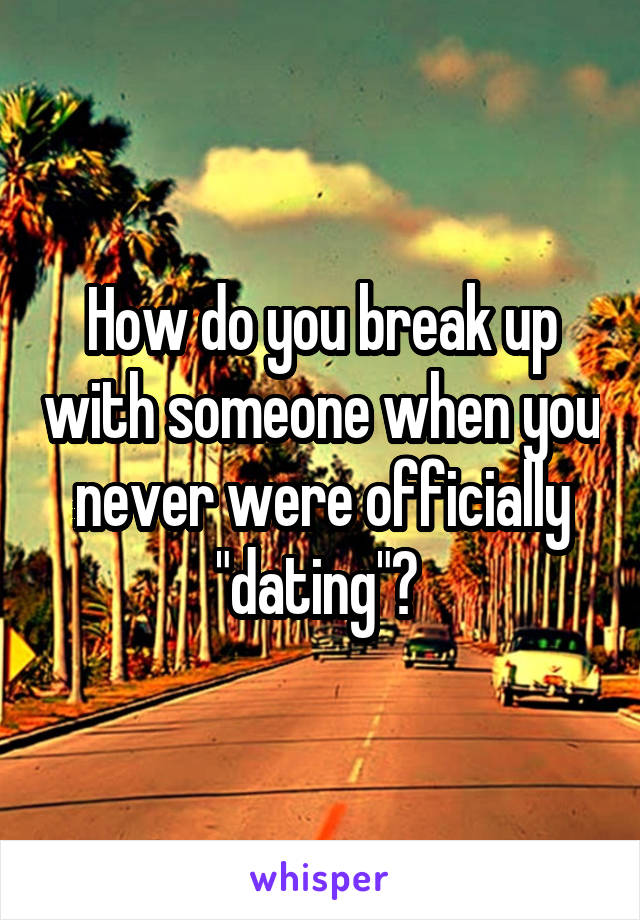 "How do you break up with someone when you never were officially ""dating""?"
