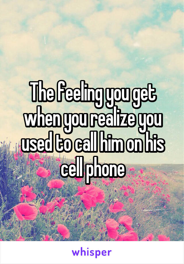 The feeling you get when you realize you used to call him on his cell phone