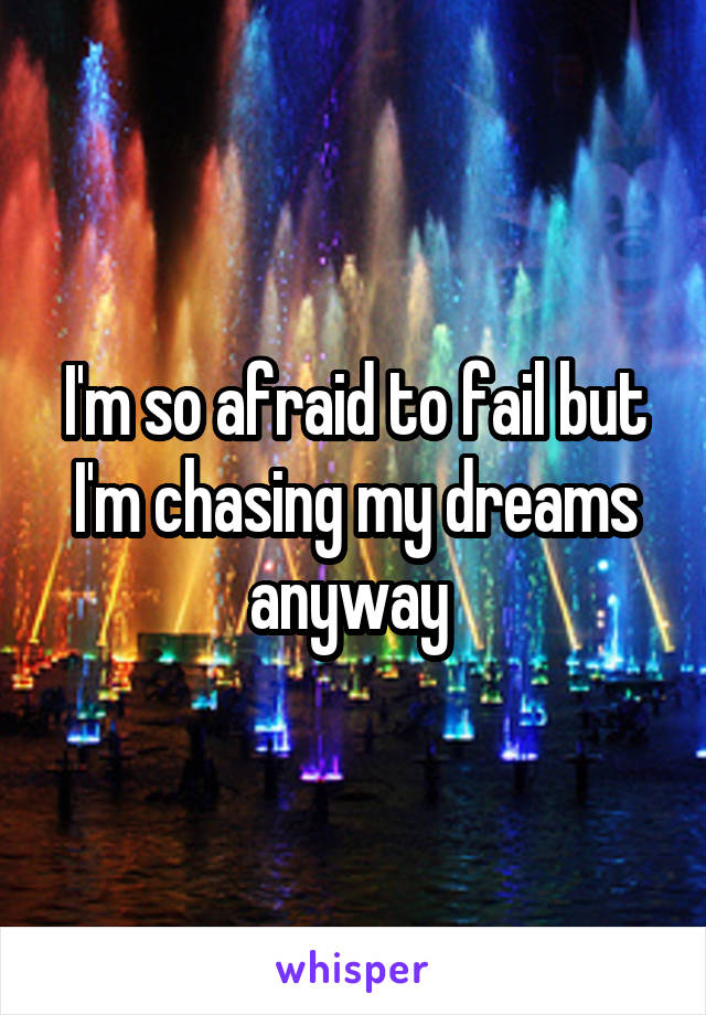 I'm so afraid to fail but I'm chasing my dreams anyway