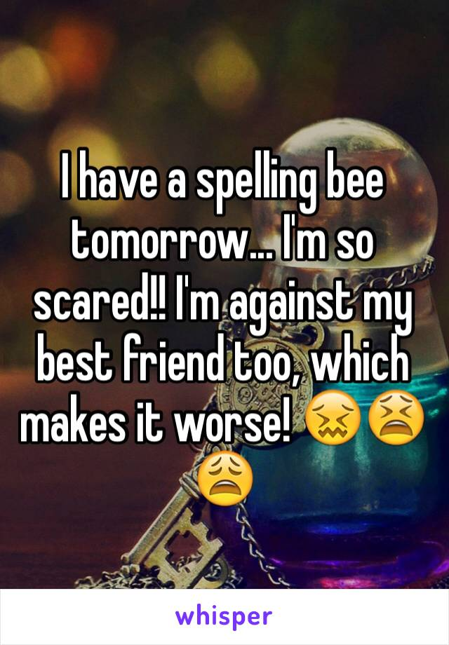 I have a spelling bee tomorrow... I'm so scared!! I'm against my best friend too, which makes it worse! 😖😫😩