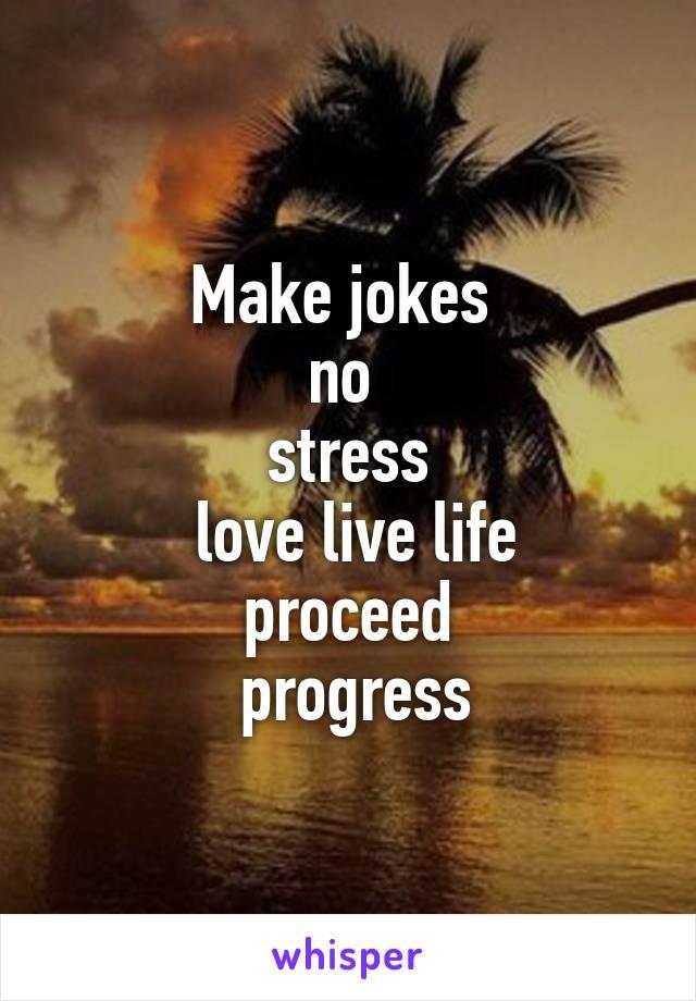 Make jokes  no  stress  love live life  proceed   progress