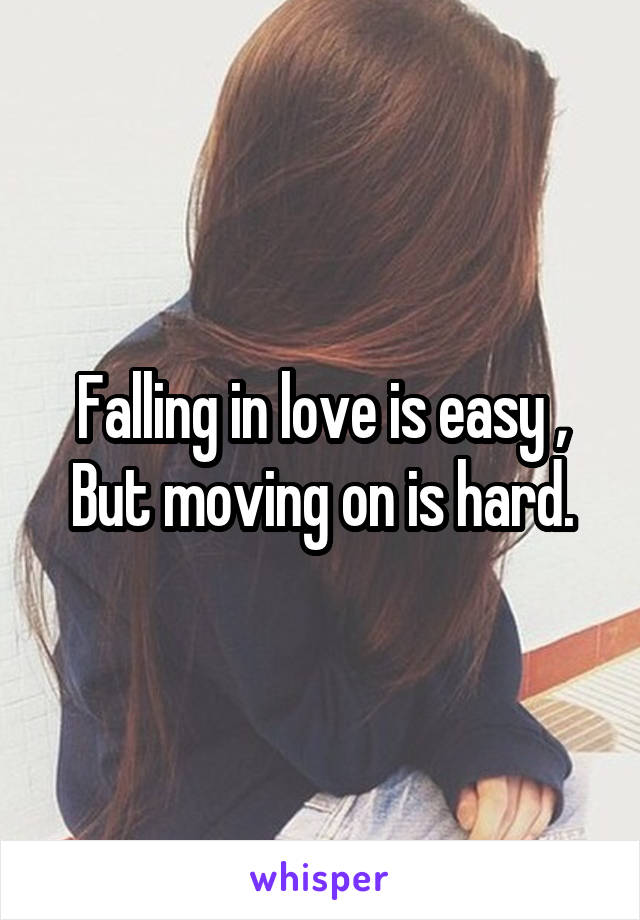 Falling in love is easy , But moving on is hard.