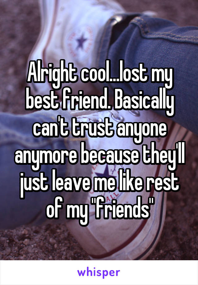 """Alright cool...lost my best friend. Basically can't trust anyone anymore because they'll just leave me like rest of my """"friends"""""""