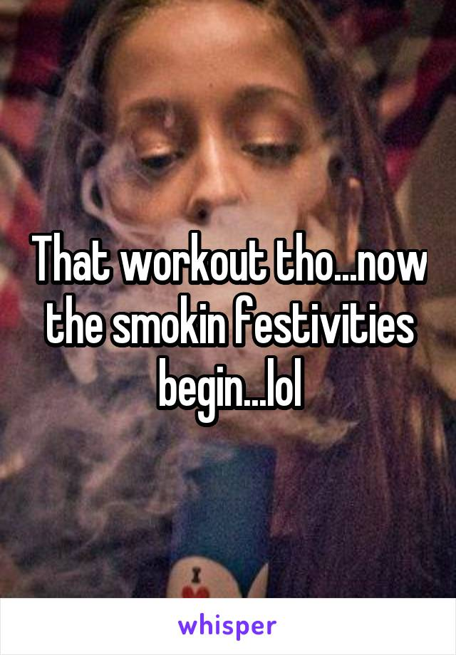 That workout tho...now the smokin festivities begin...lol