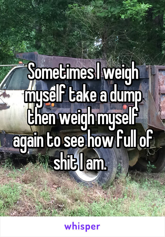 Sometimes I weigh myself take a dump then weigh myself again to see how full of shit I am.