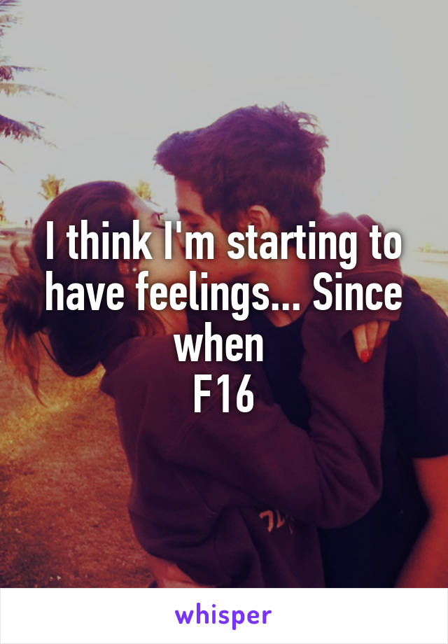I think I'm starting to have feelings... Since when  F16