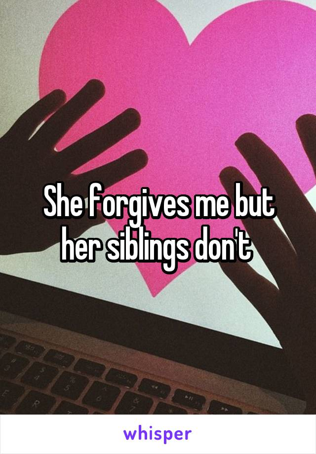 She forgives me but her siblings don't