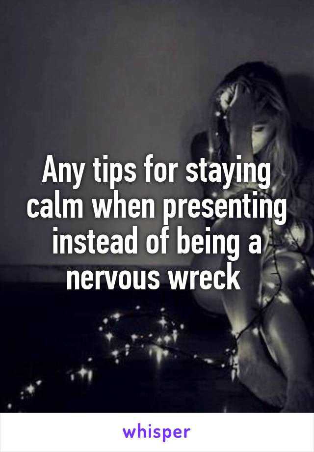 Any tips for staying calm when presenting instead of being a nervous wreck