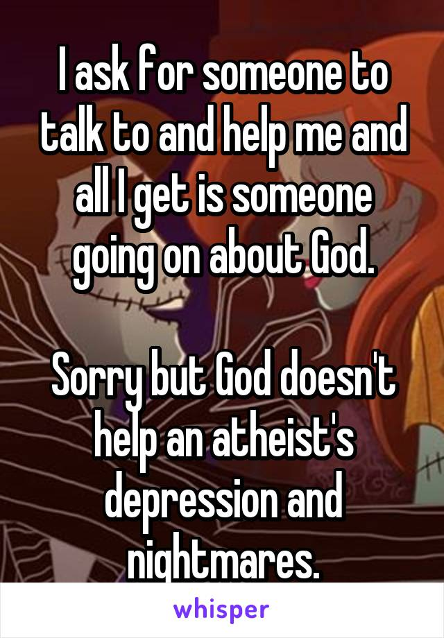 I ask for someone to talk to and help me and all I get is someone going on about God.  Sorry but God doesn't help an atheist's depression and nightmares.