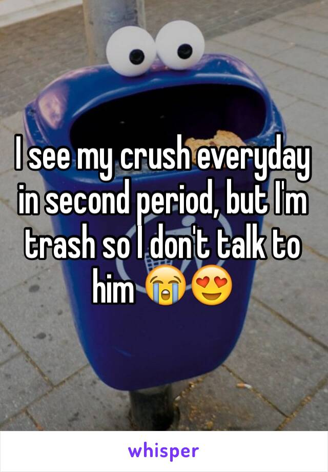I see my crush everyday in second period, but I'm trash so I don't talk to him 😭😍