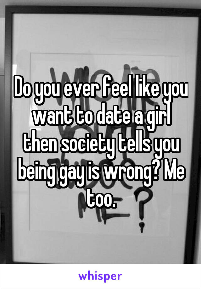 Do you ever feel like you want to date a girl then society tells you being gay is wrong? Me too.