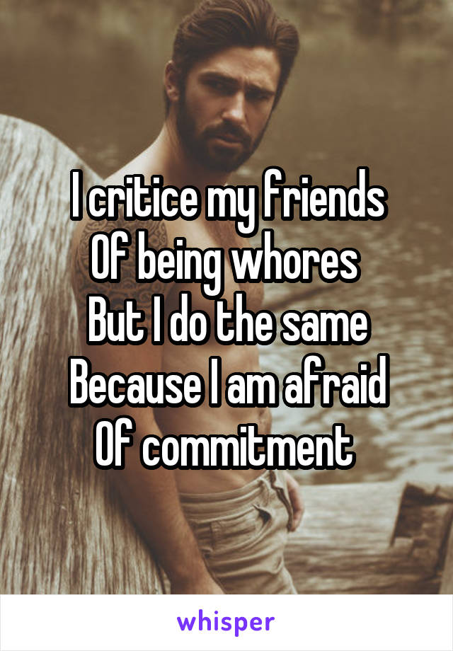 I critice my friends Of being whores  But I do the same Because I am afraid Of commitment