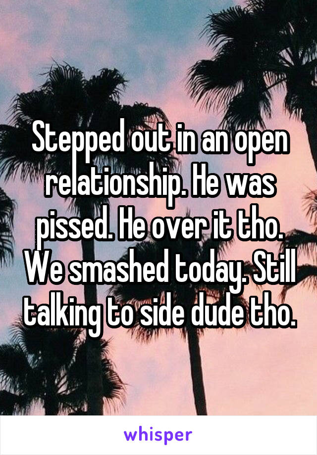 Stepped out in an open relationship. He was pissed. He over it tho. We smashed today. Still talking to side dude tho.