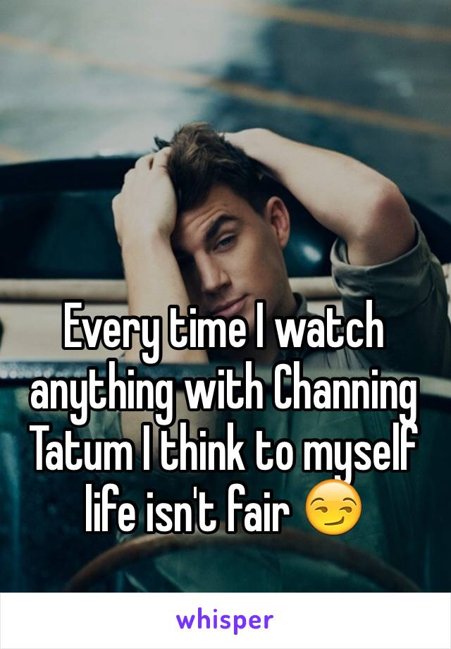 Every time I watch anything with Channing Tatum I think to myself life isn't fair 😏