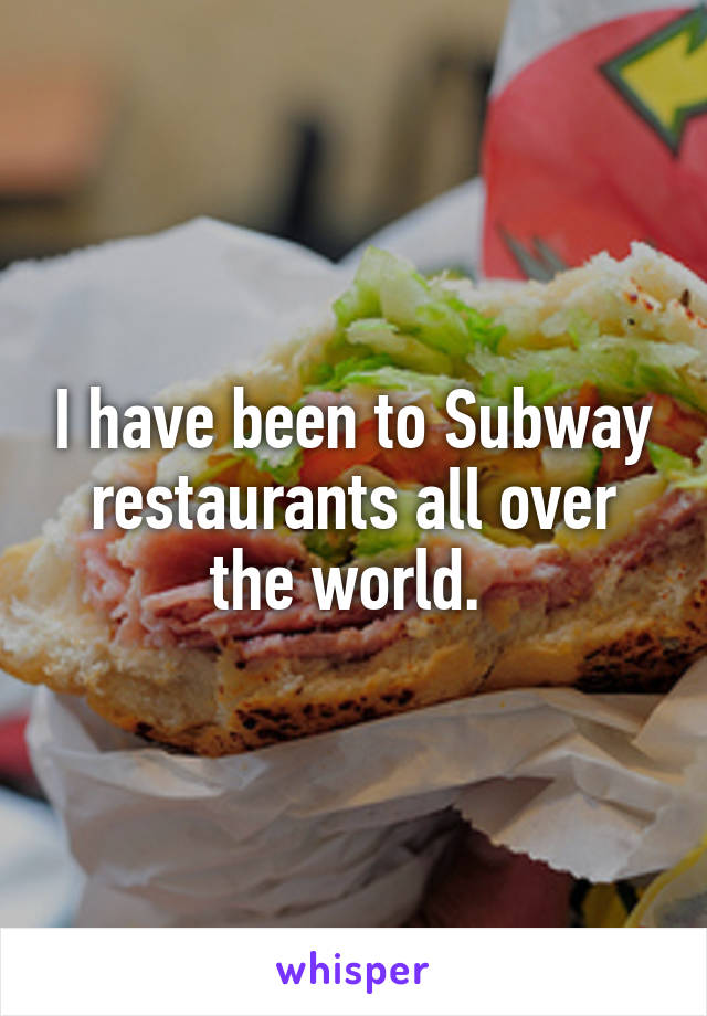 I have been to Subway restaurants all over the world.
