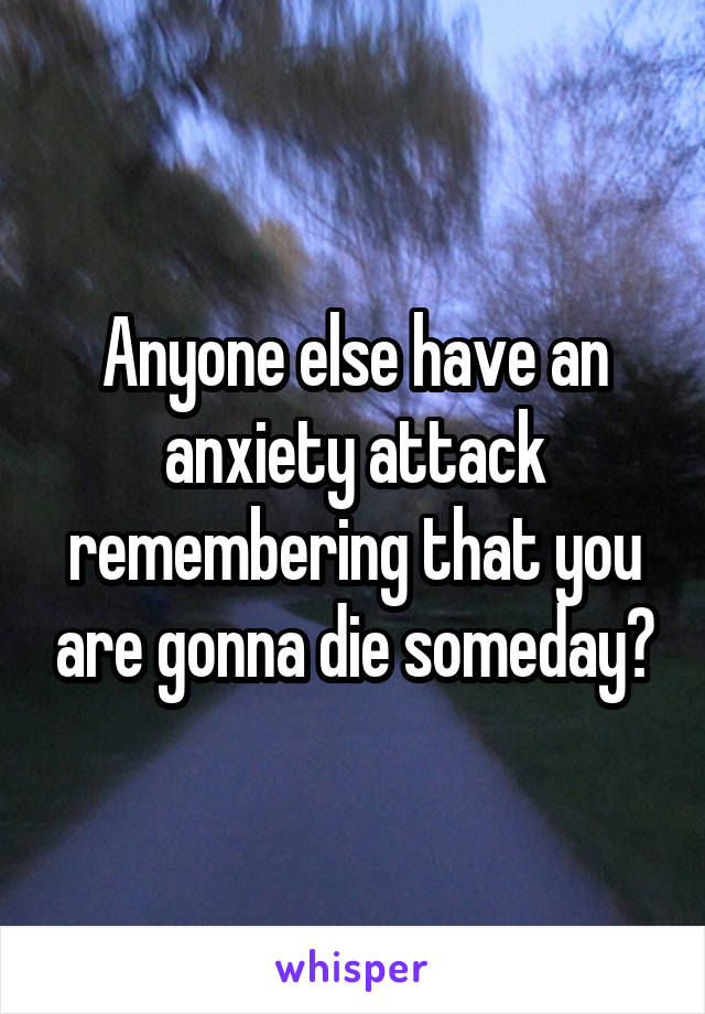 Anyone else have an anxiety attack remembering that you are gonna die someday?