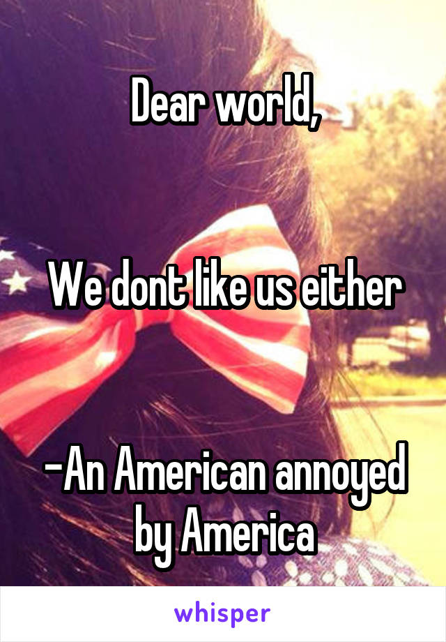 Dear world,   We dont like us either   -An American annoyed by America