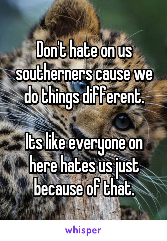 Don't hate on us southerners cause we do things different.  Its like everyone on here hates us just because of that.