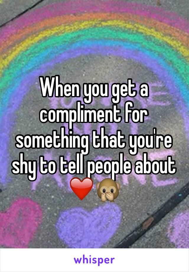 When you get a compliment for something that you're shy to tell people about ❤️🙊