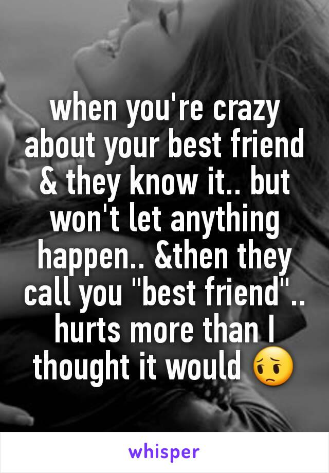 """when you're crazy about your best friend & they know it.. but won't let anything happen.. &then they call you """"best friend"""".. hurts more than I thought it would 😔"""