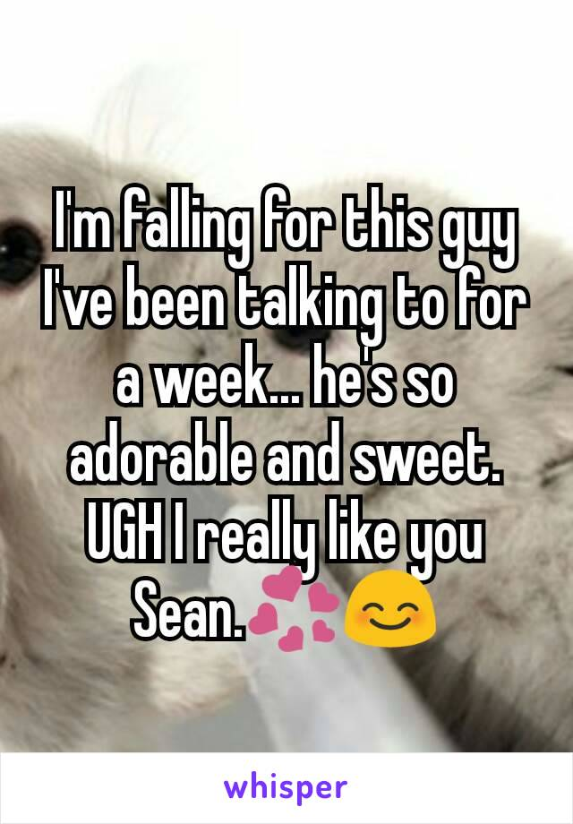 I'm falling for this guy I've been talking to for a week... he's so adorable and sweet. UGH I really like you Sean.💞😊