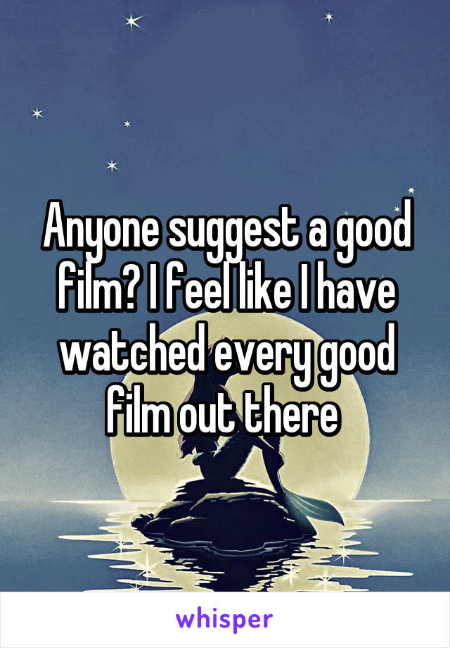 Anyone suggest a good film? I feel like I have watched every good film out there