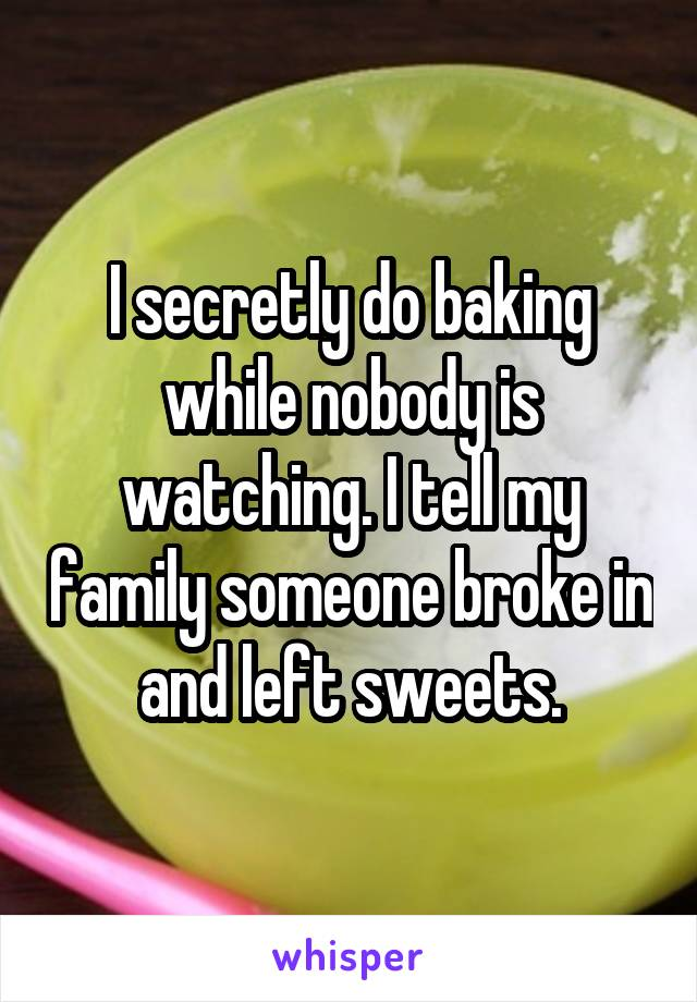I secretly do baking while nobody is watching. I tell my family someone broke in and left sweets.