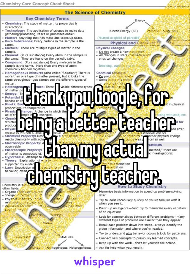 thank you,Google, for being a better teacher than my actual chemistry teacher.