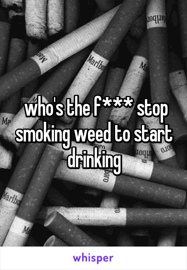 who's the f*** stop smoking weed to start drinking