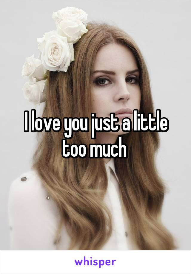 I love you just a little too much