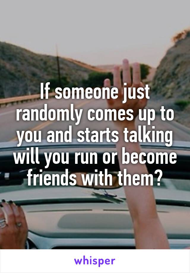 If someone just randomly comes up to you and starts talking will you run or become friends with them?